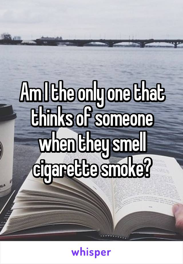 Am I the only one that thinks of someone when they smell cigarette smoke?