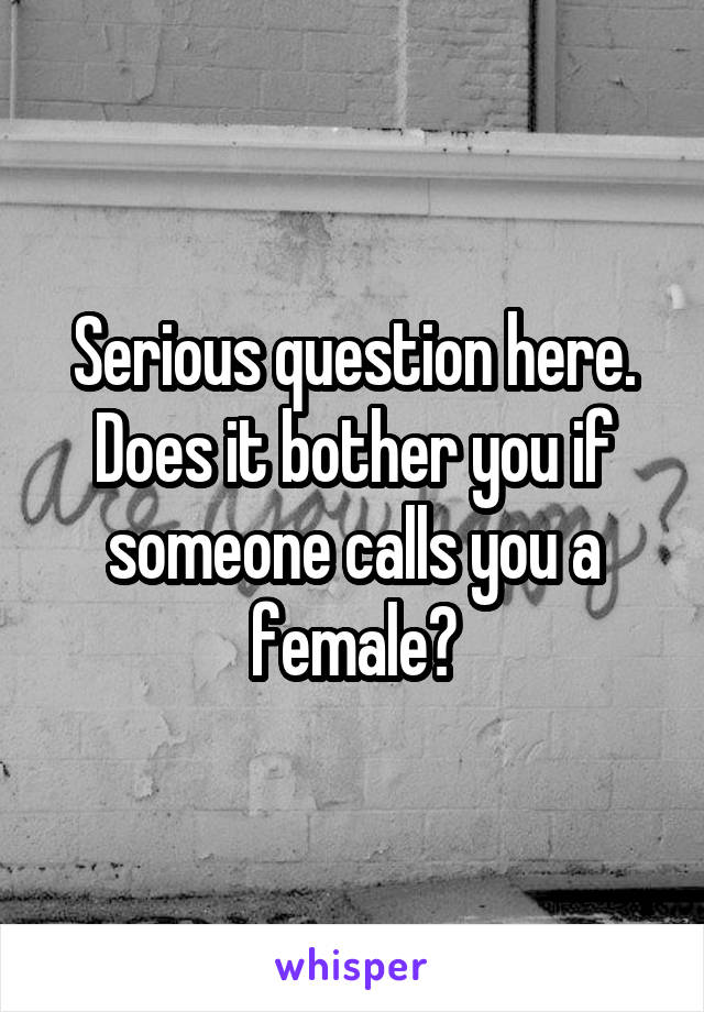 Serious question here. Does it bother you if someone calls you a female?