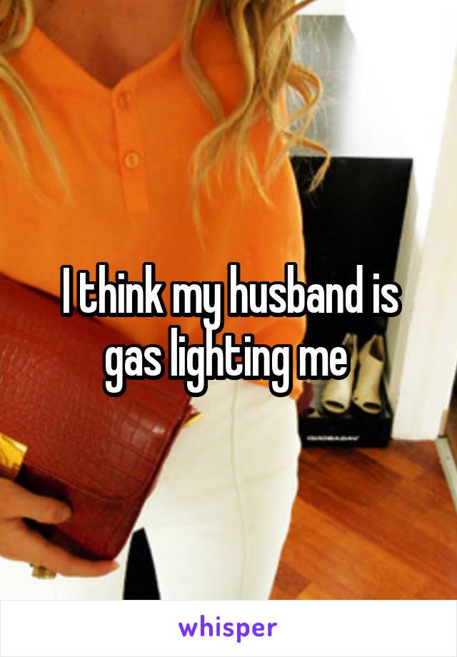 I think my husband is gas lighting me