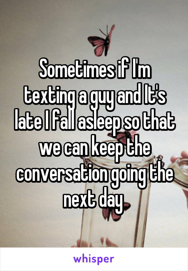 Sometimes if I'm texting a guy and It's late I fall asleep so that we can keep the conversation going the next day