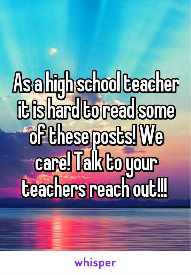 As a high school teacher it is hard to read some of these posts! We care! Talk to your teachers reach out!!!