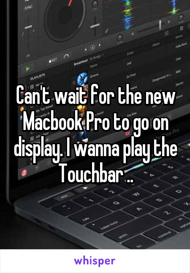 Can't wait for the new Macbook Pro to go on display. I wanna play the Touchbar ..
