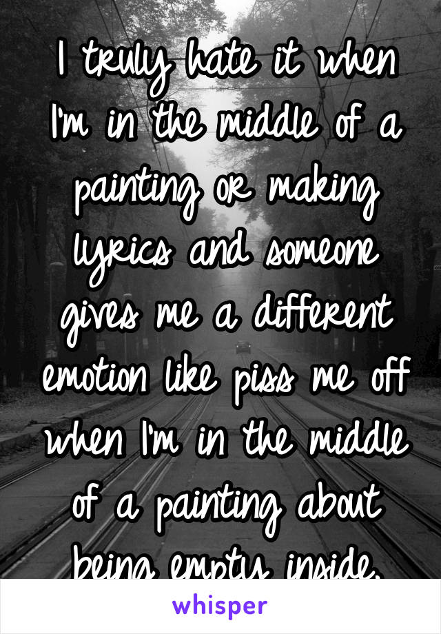 I truly hate it when I'm in the middle of a painting or making lyrics and someone gives me a different emotion like piss me off when I'm in the middle of a painting about being empty inside.