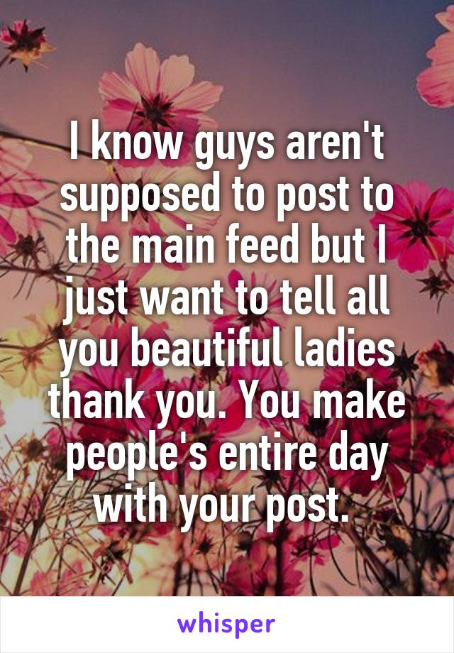I know guys aren't supposed to post to the main feed but I just want to tell all you beautiful ladies thank you. You make people's entire day with your post.