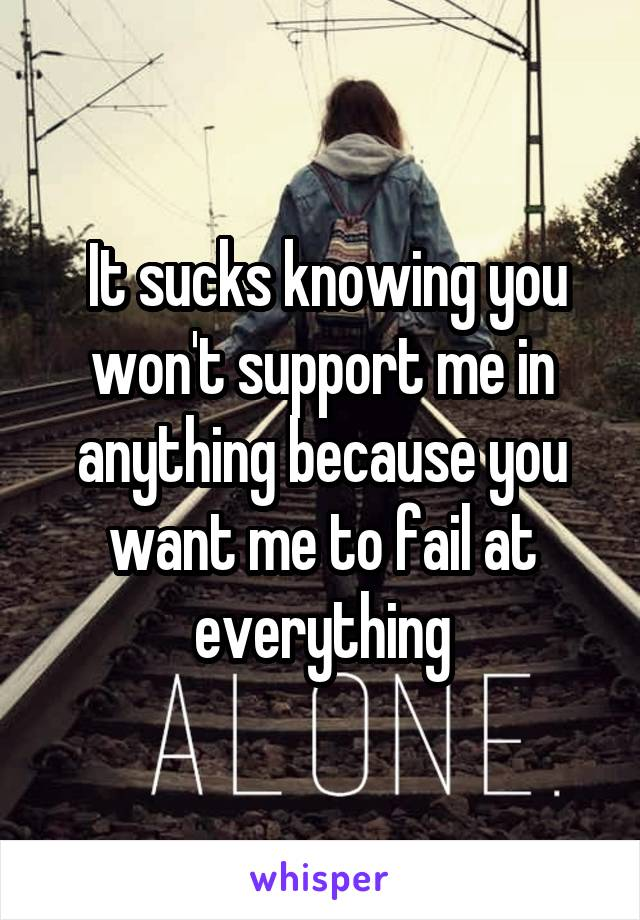 It sucks knowing you won't support me in anything because you want me to fail at everything