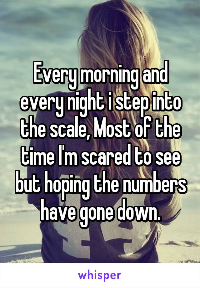 Every morning and every night i step into the scale, Most of the time I'm scared to see but hoping the numbers have gone down.
