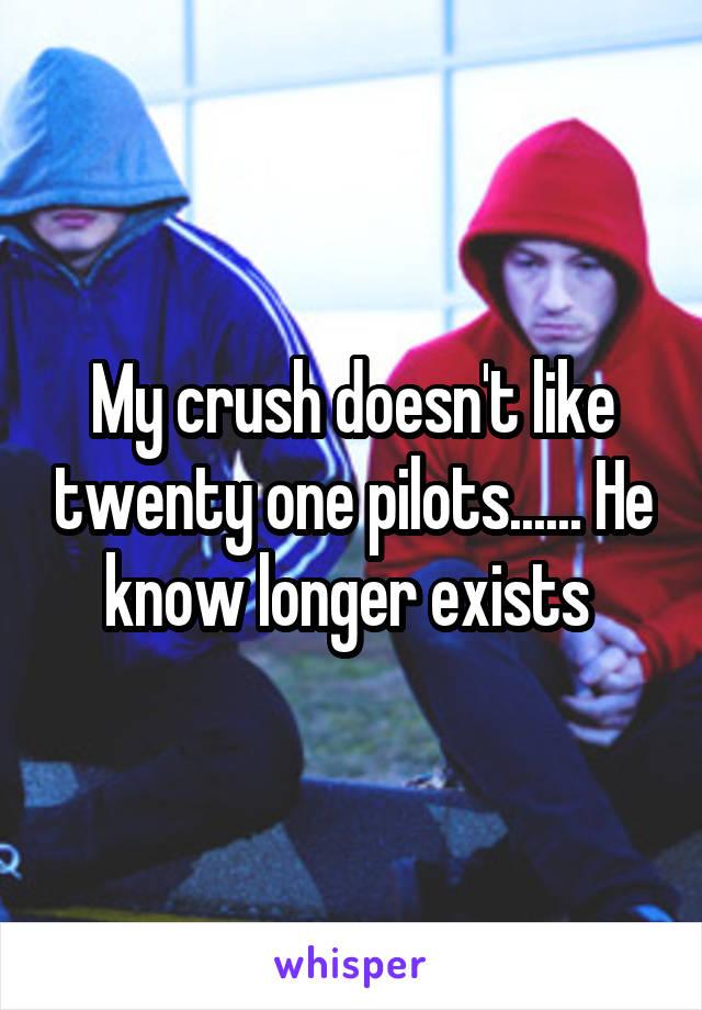 My crush doesn't like twenty one pilots...... He know longer exists