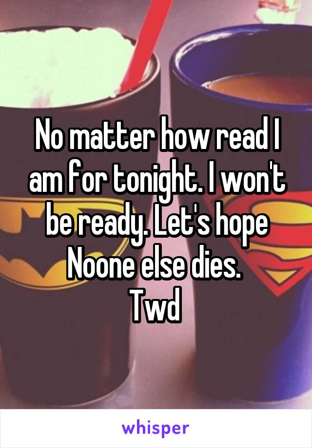 No matter how read I am for tonight. I won't be ready. Let's hope Noone else dies.  Twd