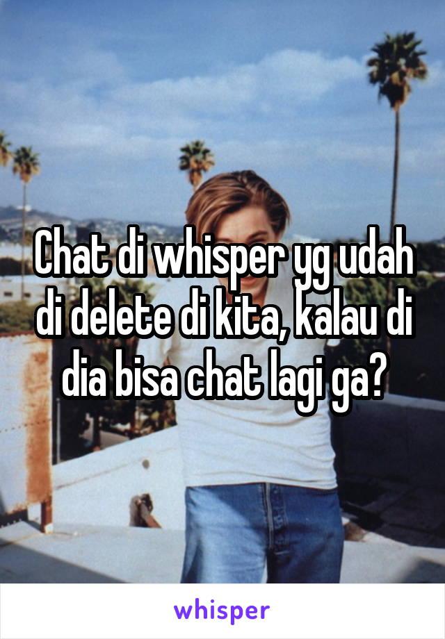 Chat di whisper yg udah di delete di kita, kalau di dia bisa chat lagi ga?
