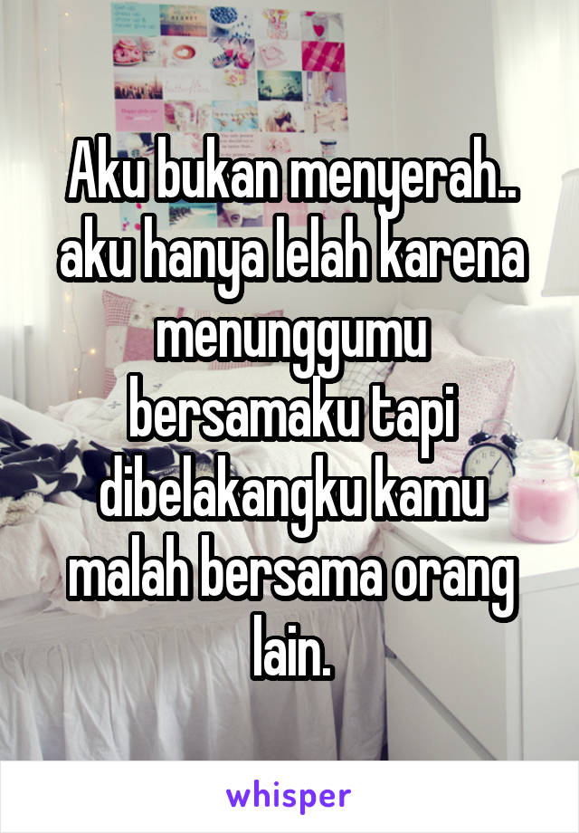 Aku bukan menyerah.. aku hanya lelah karena menunggumu bersamaku tapi dibelakangku kamu malah bersama orang lain.