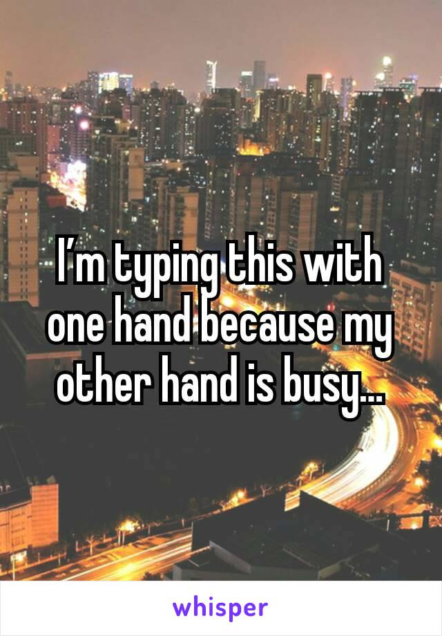 I'm typing this with one hand because my other hand is busy…