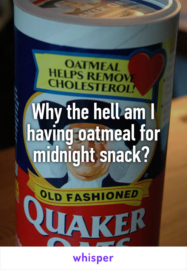 Why the hell am I having oatmeal for midnight snack?