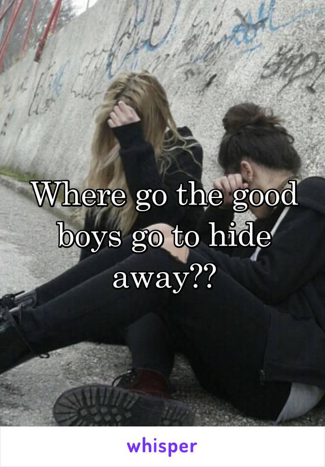 Where go the good boys go to hide away??