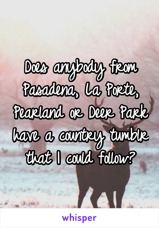 Does anybody from Pasadena, La Porte, Pearland or Deer Park have a country tumblr that I could follow?
