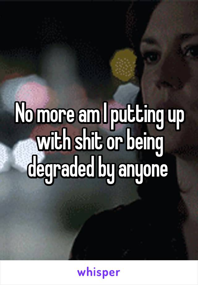 No more am I putting up with shit or being degraded by anyone