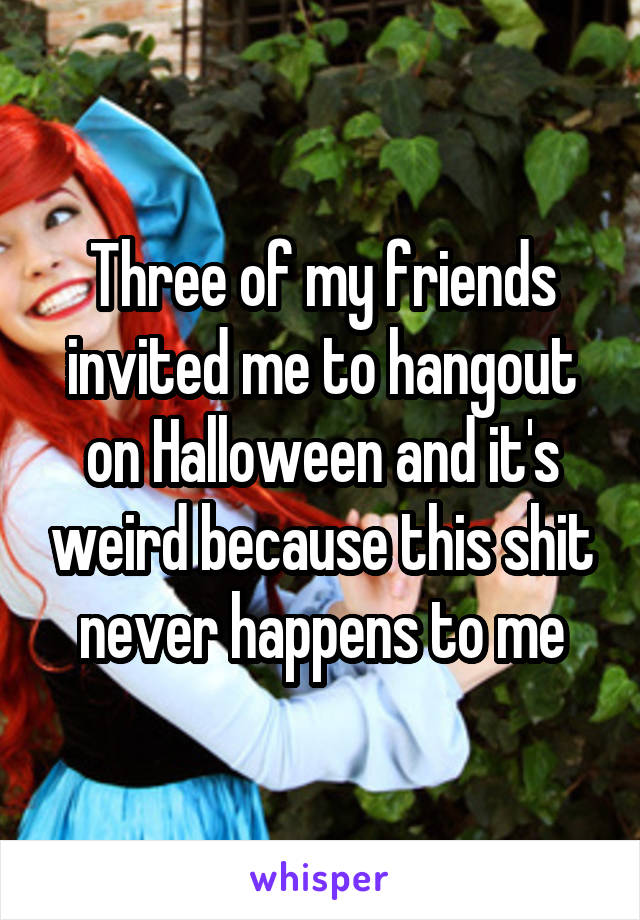 Three of my friends invited me to hangout on Halloween and it's weird because this shit never happens to me