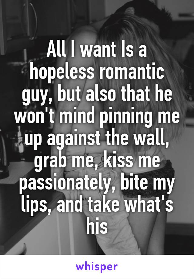 All I want Is a hopeless romantic guy, but also that he won't mind pinning me up against the wall, grab me, kiss me passionately, bite my lips, and take what's his