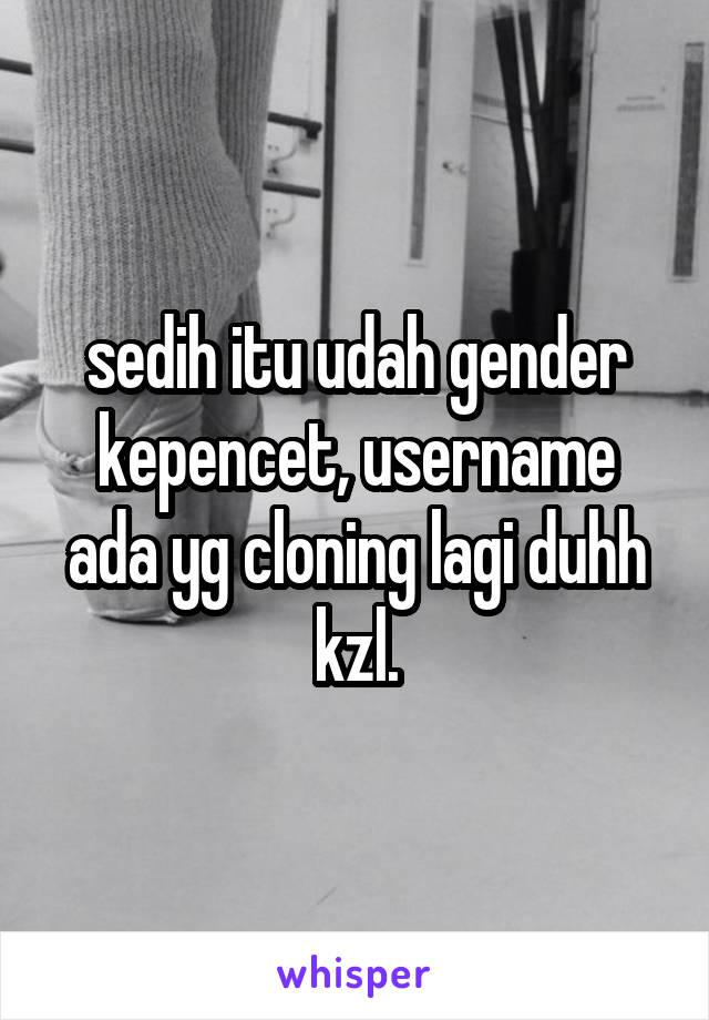 sedih itu udah gender kepencet, username ada yg cloning lagi duhh kzl.