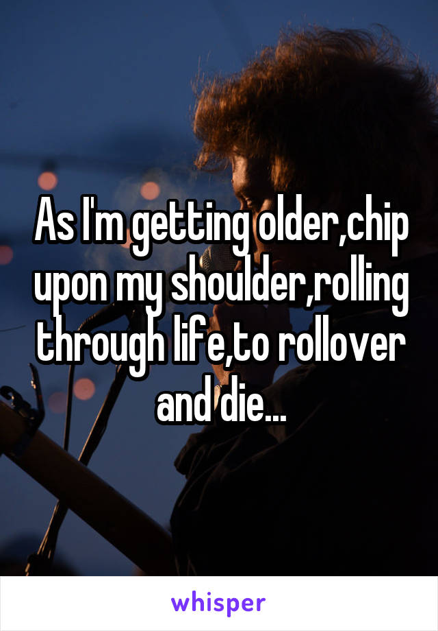 As I'm getting older,chip upon my shoulder,rolling through life,to rollover and die...