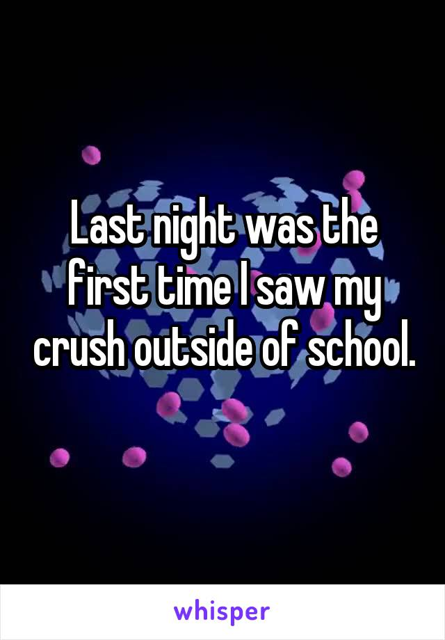 Last night was the first time I saw my crush outside of school.