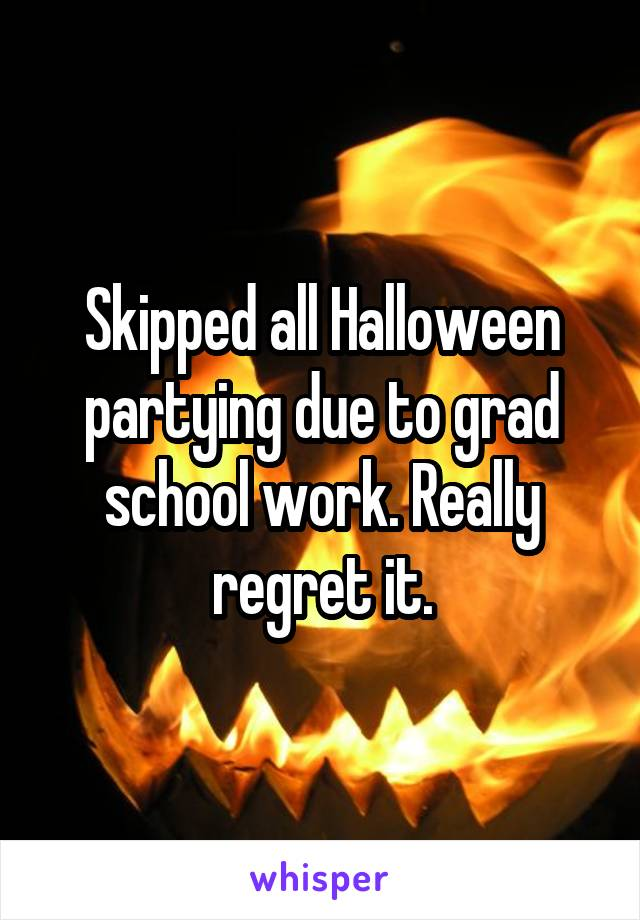 Skipped all Halloween partying due to grad school work. Really regret it.