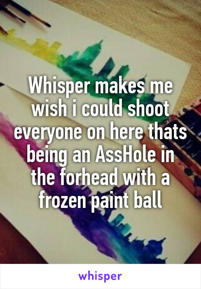 Whisper makes me wish i could shoot everyone on here thats being an AssHole in the forhead with a frozen paint ball