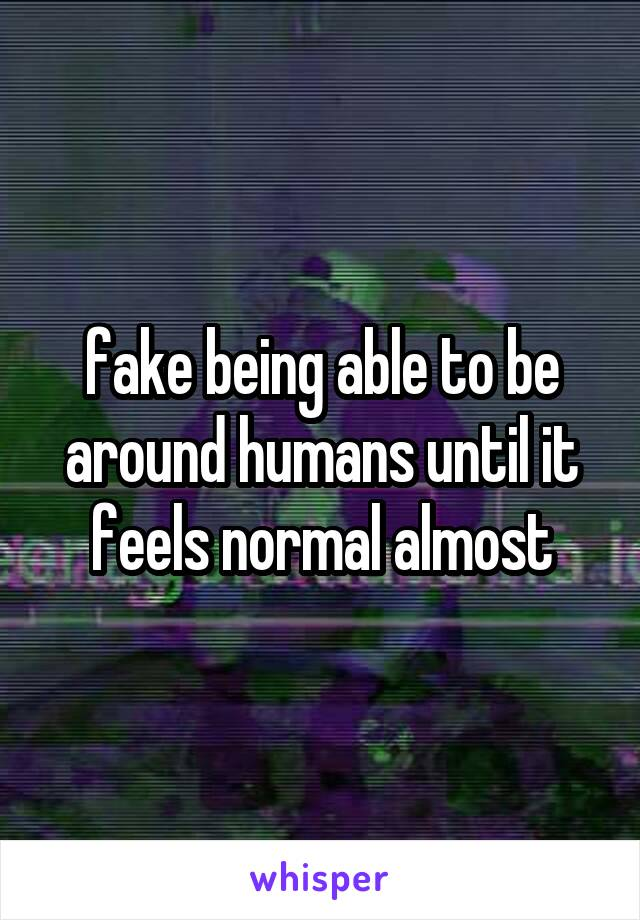 fake being able to be around humans until it feels normal almost