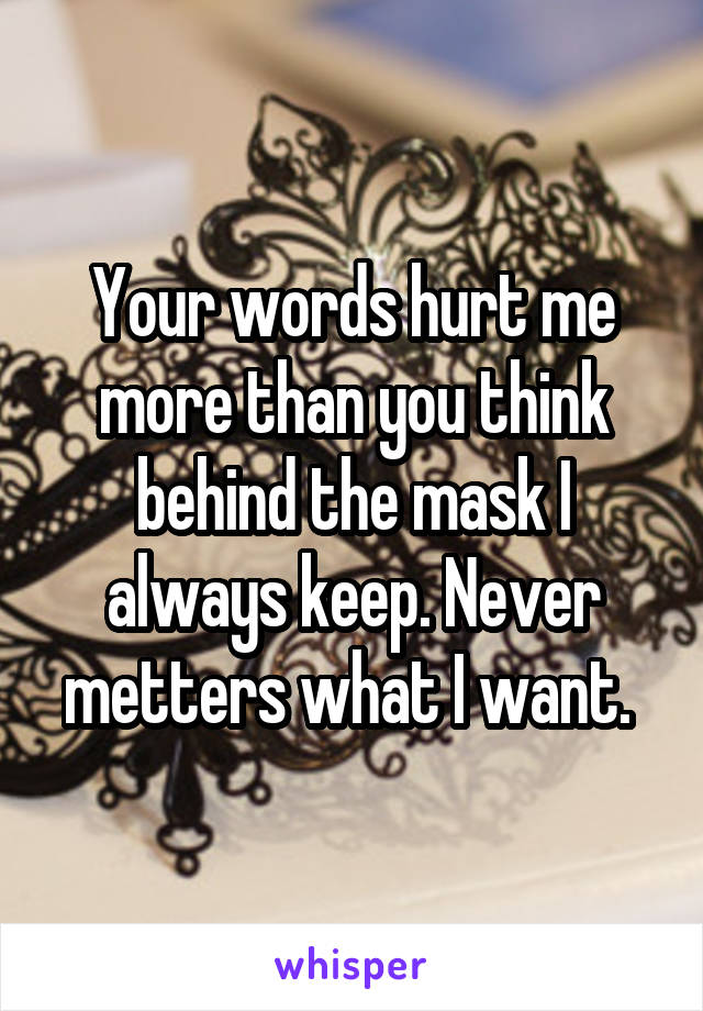 Your words hurt me more than you think behind the mask I always keep. Never metters what I want.