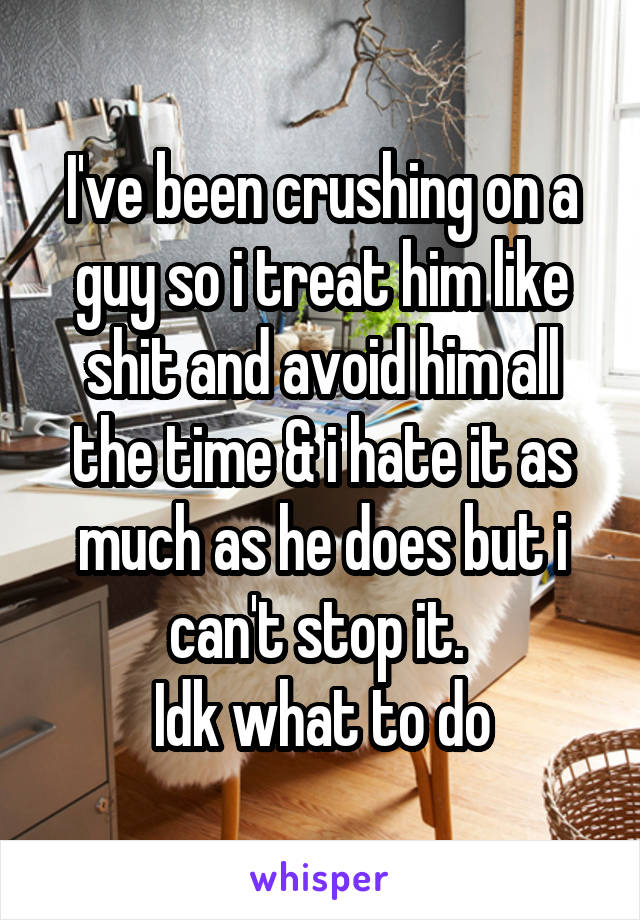 I've been crushing on a guy so i treat him like shit and avoid him all the time & i hate it as much as he does but i can't stop it.  Idk what to do