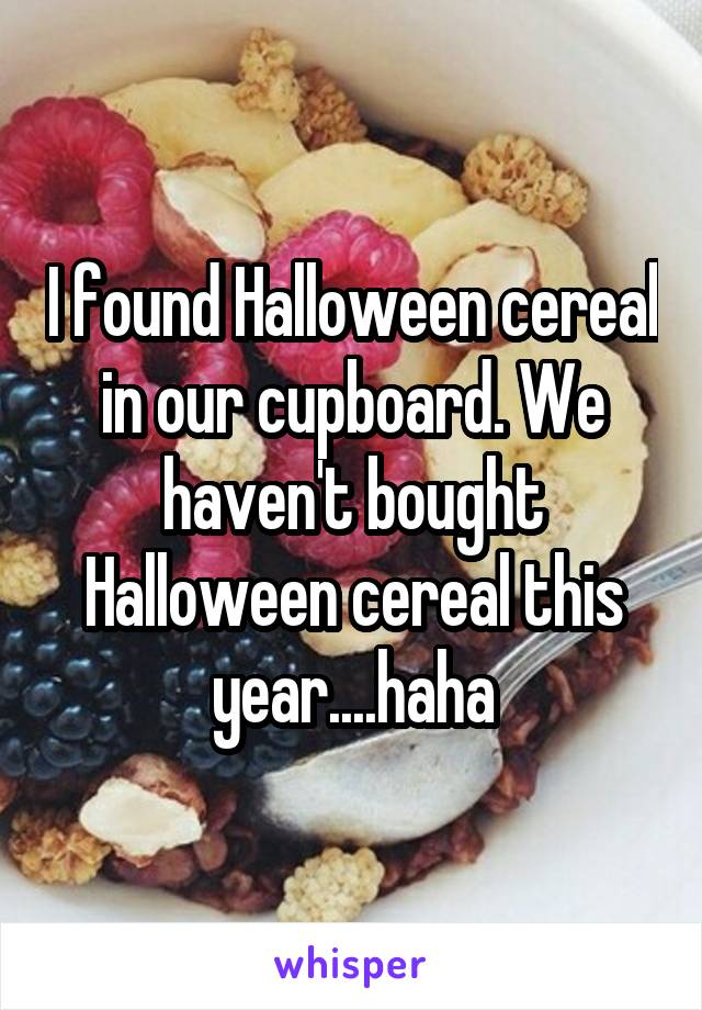 I found Halloween cereal in our cupboard. We haven't bought Halloween cereal this year....haha