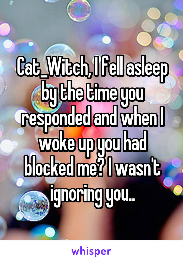 Cat_Witch, I fell asleep by the time you responded and when I woke up you had blocked me? I wasn't ignoring you..