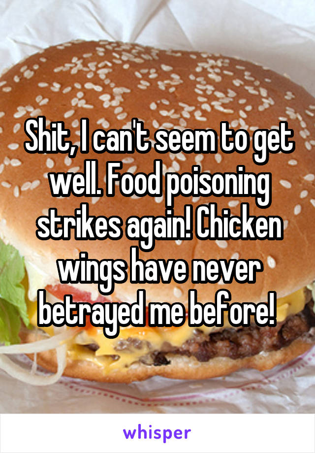 Shit, I can't seem to get well. Food poisoning strikes again! Chicken wings have never betrayed me before!