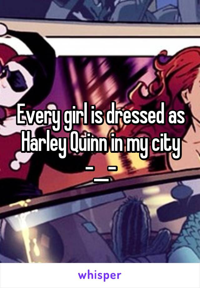 Every girl is dressed as Harley Quinn in my city -__-