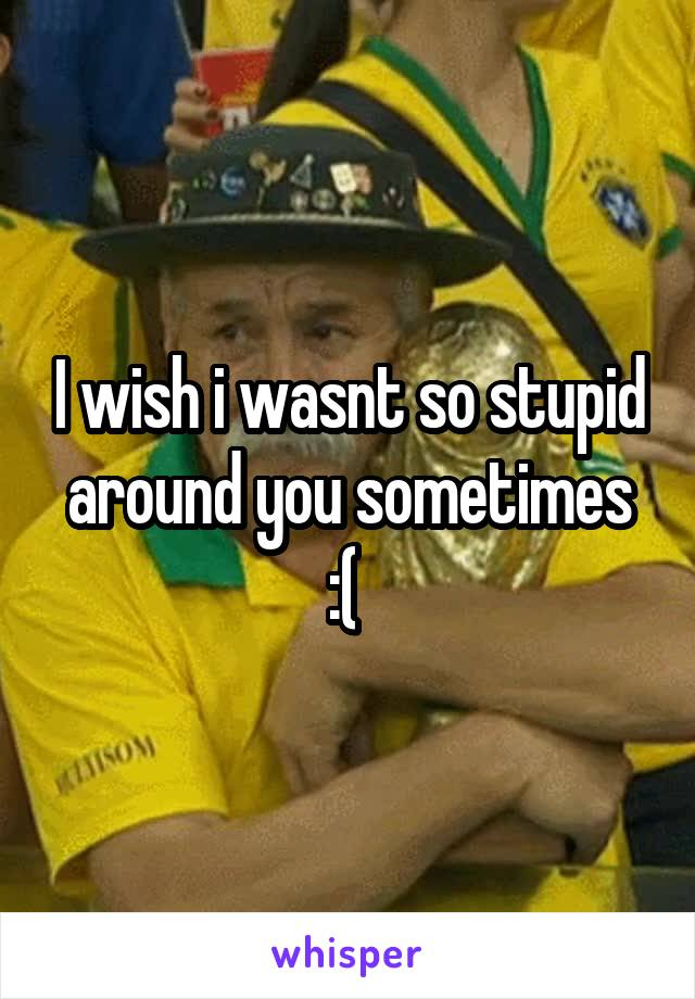 I wish i wasnt so stupid around you sometimes :(