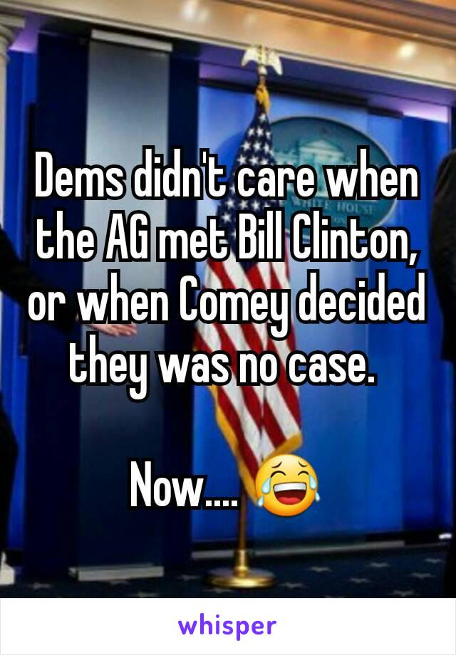 Dems didn't care when the AG met Bill Clinton, or when Comey decided they was no case.   Now.... 😂