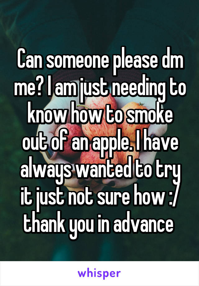 Can someone please dm me? I am just needing to know how to smoke out of an apple. I have always wanted to try it just not sure how :/ thank you in advance