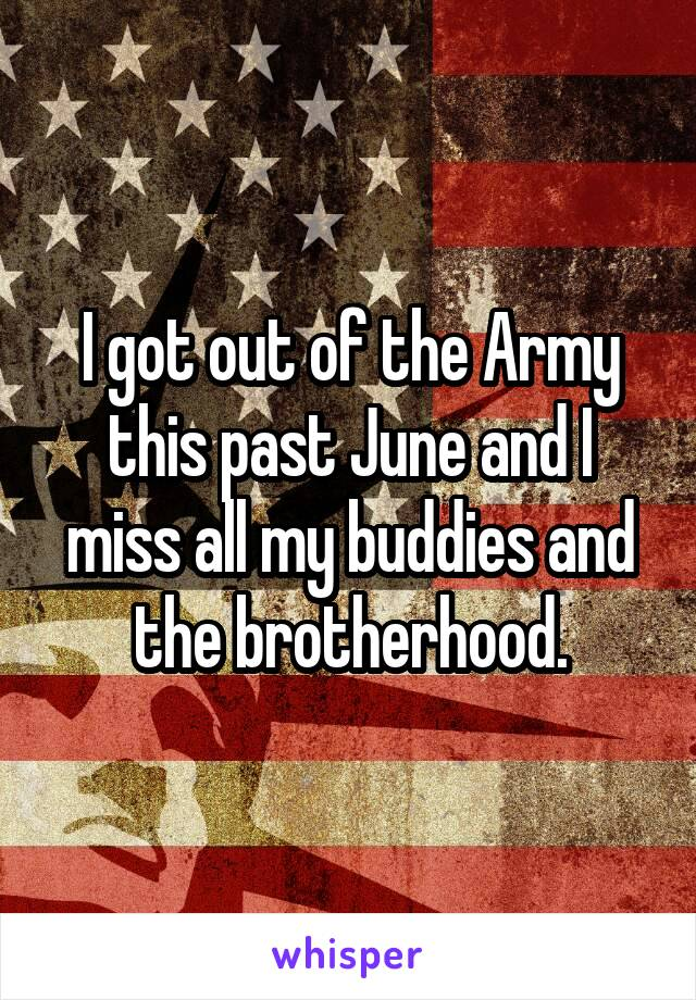 I got out of the Army this past June and I miss all my buddies and the brotherhood.