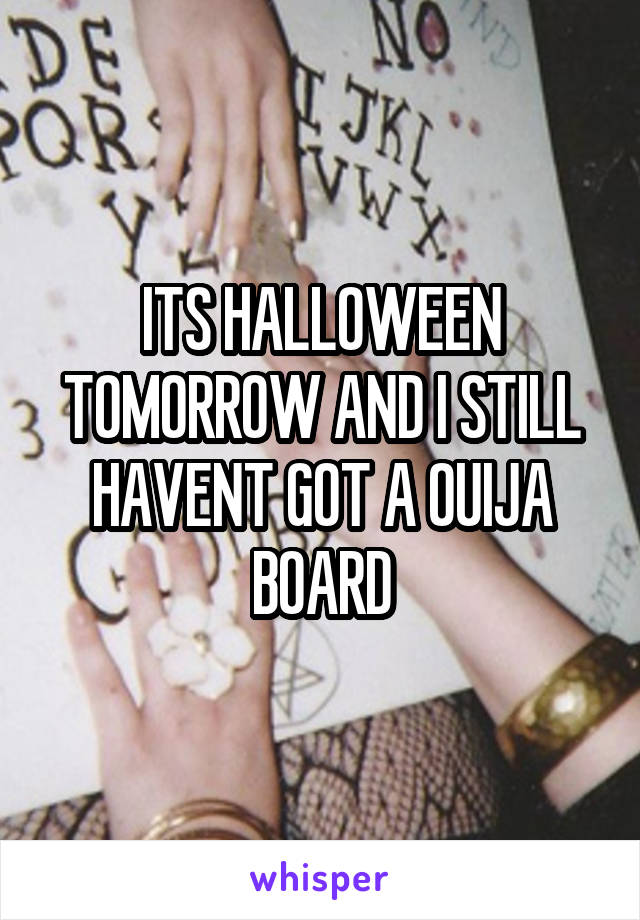 ITS HALLOWEEN TOMORROW AND I STILL HAVENT GOT A OUIJA BOARD