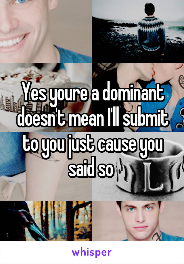 Yes youre a dominant doesn't mean I'll submit to you just cause you said so