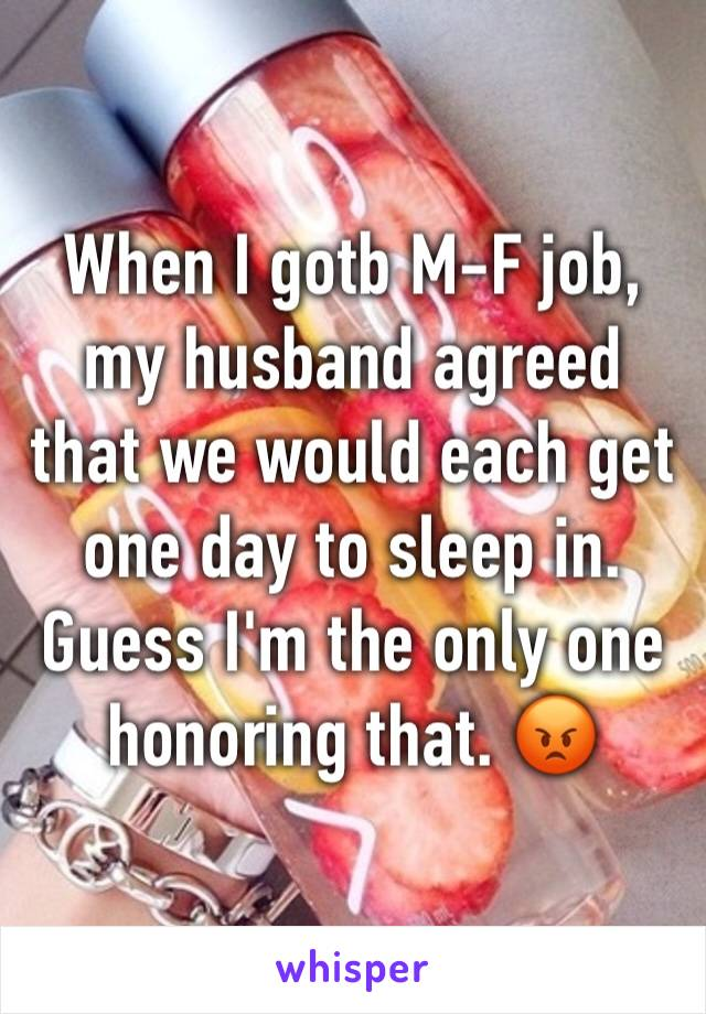 When I gotb M-F job, my husband agreed that we would each get one day to sleep in. Guess I'm the only one honoring that. 😡
