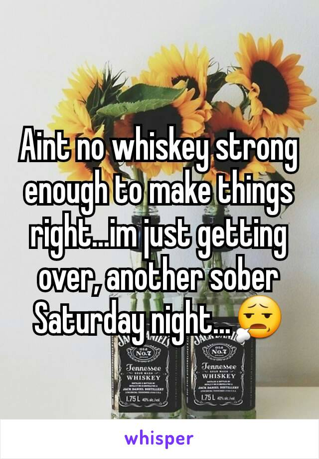 Aint no whiskey strong enough to make things right...im just getting over, another sober Saturday night...😧