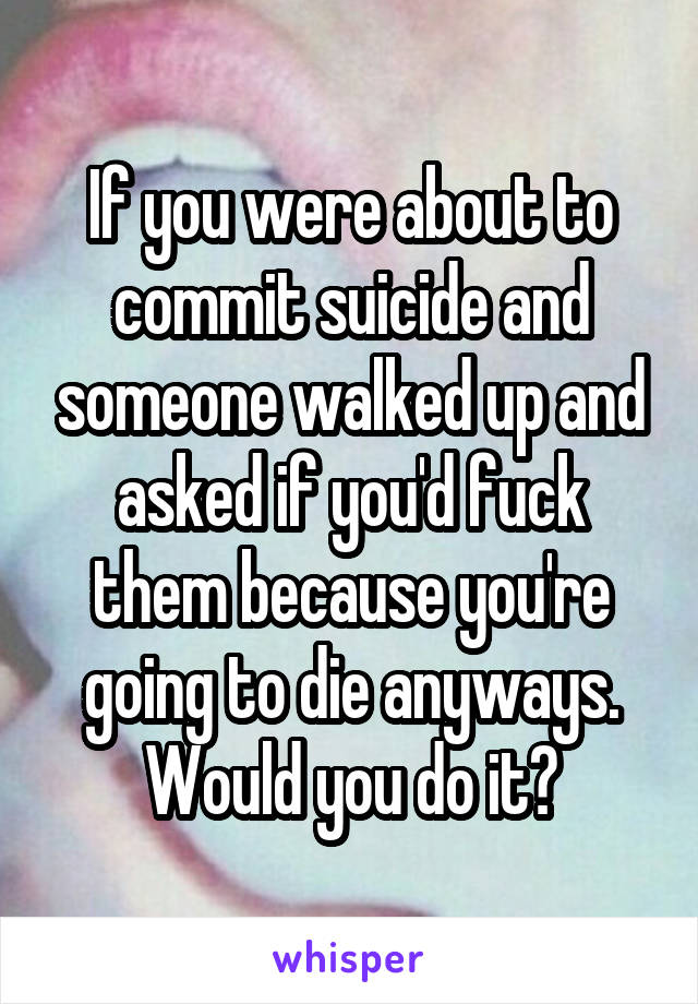 If you were about to commit suicide and someone walked up and asked if you'd fuck them because you're going to die anyways. Would you do it?