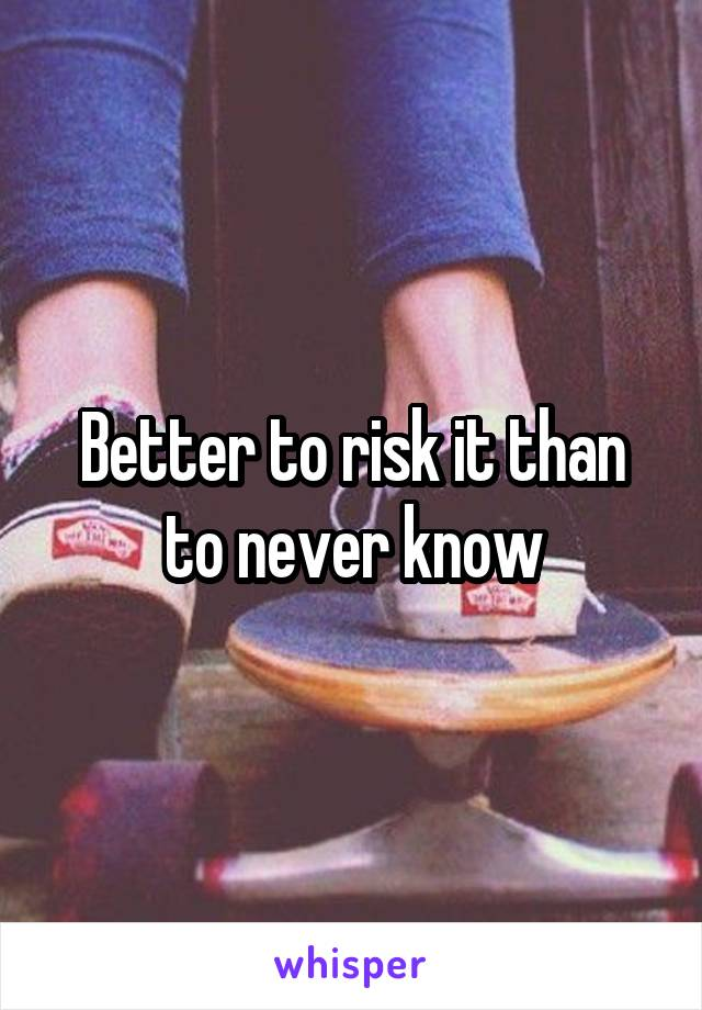 Better to risk it than to never know