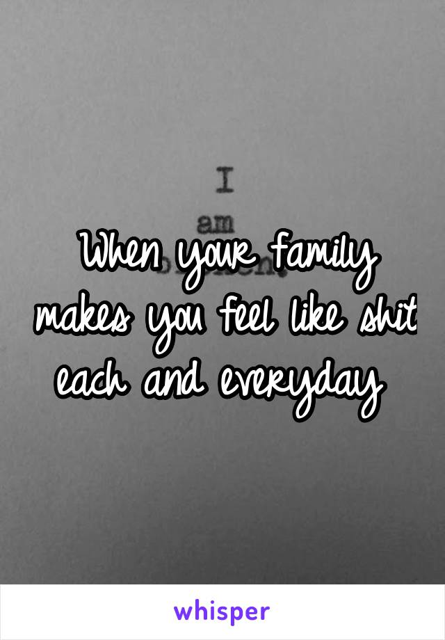 When your family makes you feel like shit each and everyday