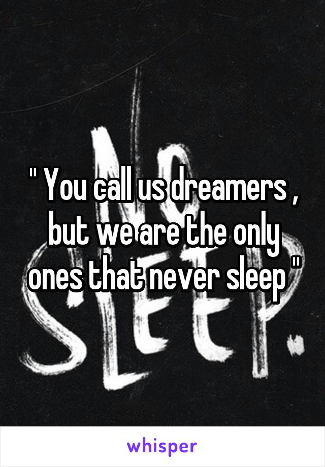 """"""" You call us dreamers , but we are the only ones that never sleep """""""