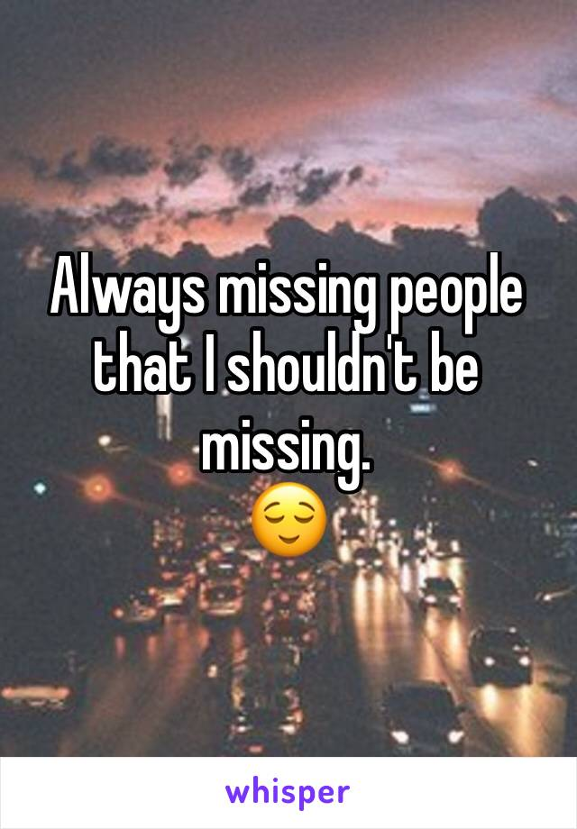 Always missing people that I shouldn't be missing. 😌