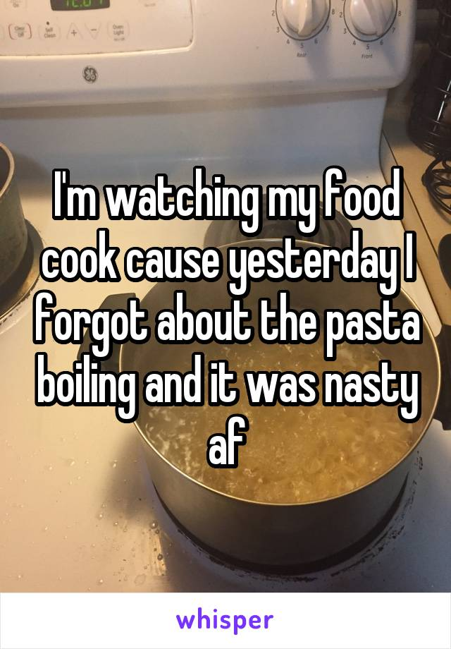 I'm watching my food cook cause yesterday I forgot about the pasta boiling and it was nasty af
