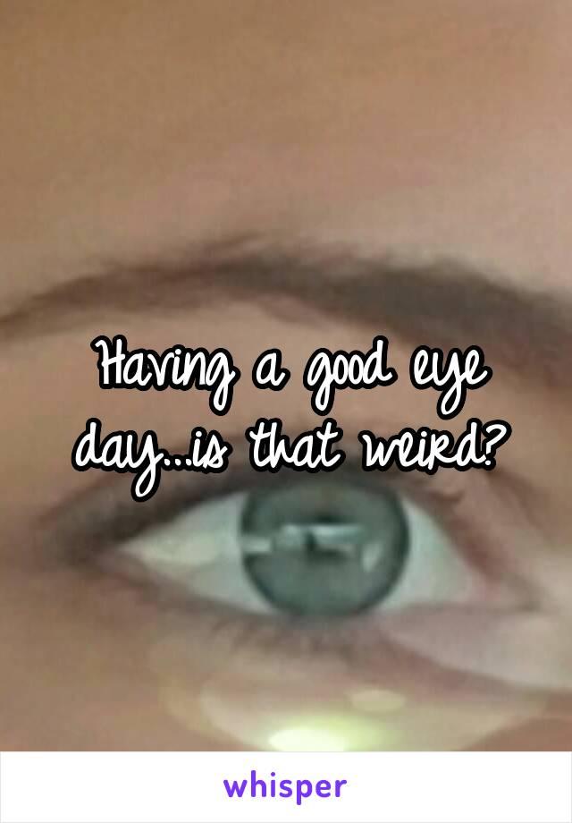 Having a good eye day...is that weird?