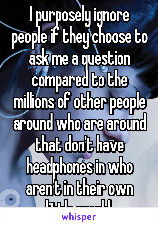 I purposely ignore people if they choose to ask me a question compared to the millions of other people around who are around that don't have headphones in who aren't in their own little world