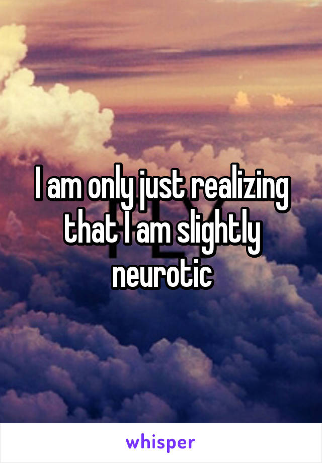 I am only just realizing that I am slightly neurotic